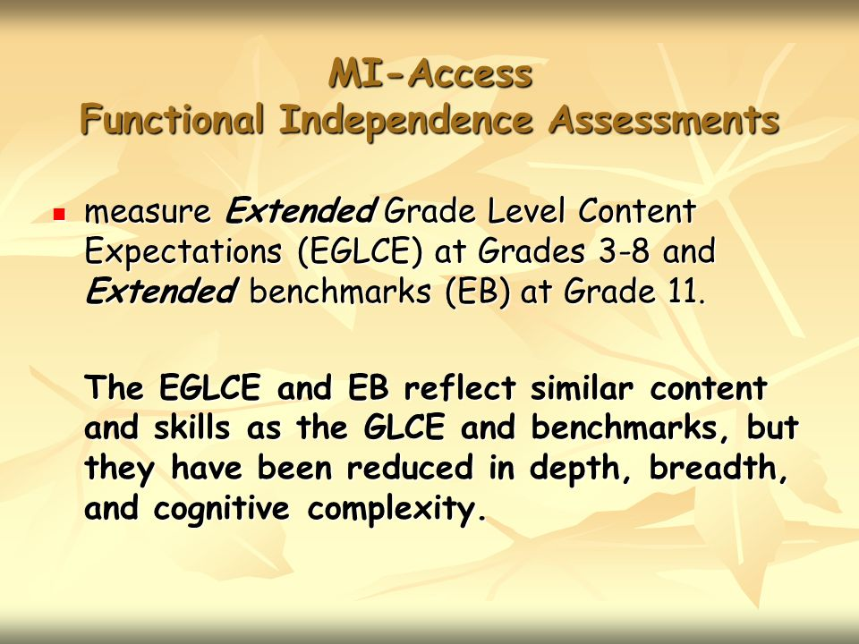 MI-Access Functional Independence Assessments measure Extended Grade Level Content Expectations (EGLCE) at Grades 3-8 and Extended benchmarks (EB) at Grade 11.