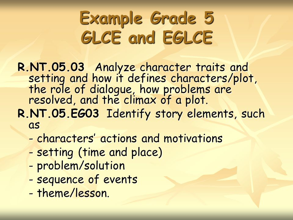 Example Grade 5 GLCE and EGLCE R.NT.05.03 Analyze character traits and setting and how it defines characters/plot, the role of dialogue, how problems are resolved, and the climax of a plot.