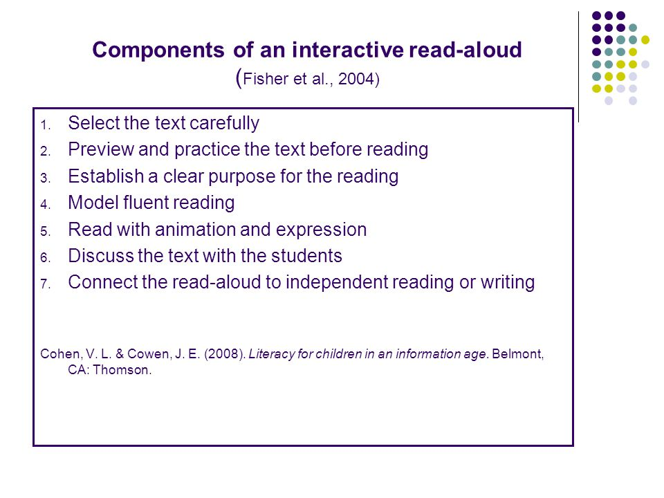 Components of an interactive read-aloud ( Fisher et al., 2004) 1. Select the text carefully 2. Preview and practice the text before reading 3. Establi
