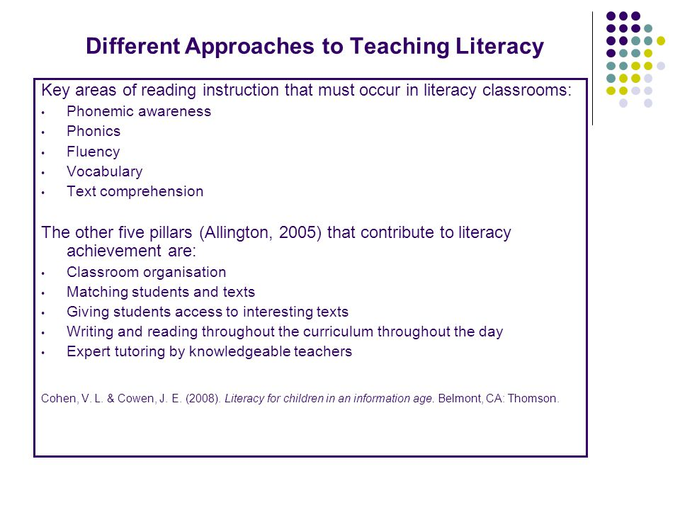 Different Approaches to Teaching Literacy Key areas of reading instruction that must occur in literacy classrooms: Phonemic awareness Phonics Fluency Vocabulary Text comprehension The other five pillars (Allington, 2005) that contribute to literacy achievement are: Classroom organisation Matching students and texts Giving students access to interesting texts Writing and reading throughout the curriculum throughout the day Expert tutoring by knowledgeable teachers Cohen, V.