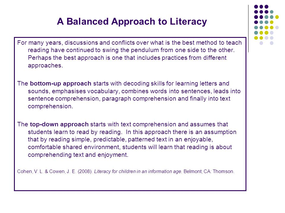 A Balanced Approach to Literacy For many years, discussions and conflicts over what is the best method to teach reading have continued to swing the pe
