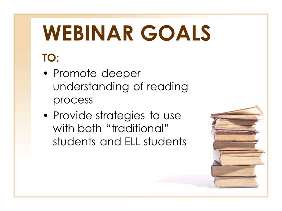 "WEBINAR GOALS TO: Promote deeper understanding of reading process Provide strategies to use with both ""traditional"" students and ELL students"