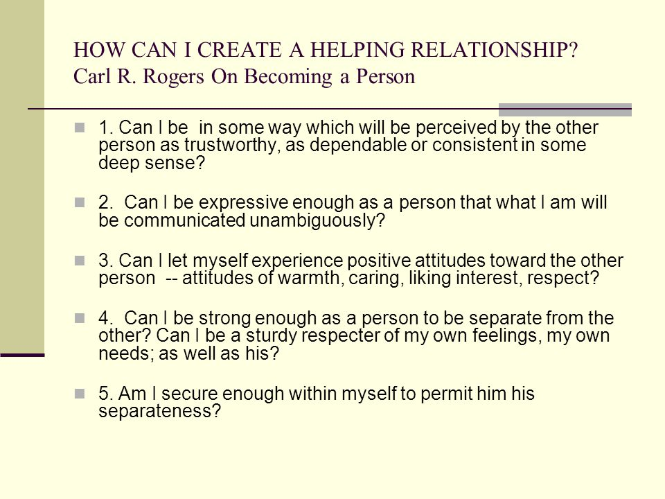 HOW CAN I CREATE A HELPING RELATIONSHIP? Carl R. Rogers On Becoming a Person 1. Can I be in some way which will be perceived by the other person as tr