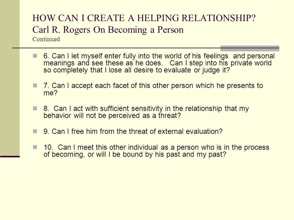 HOW CAN I CREATE A HELPING RELATIONSHIP? Carl R. Rogers On Becoming a Person Continued 6. Can I let myself enter fully into the world of his feelings