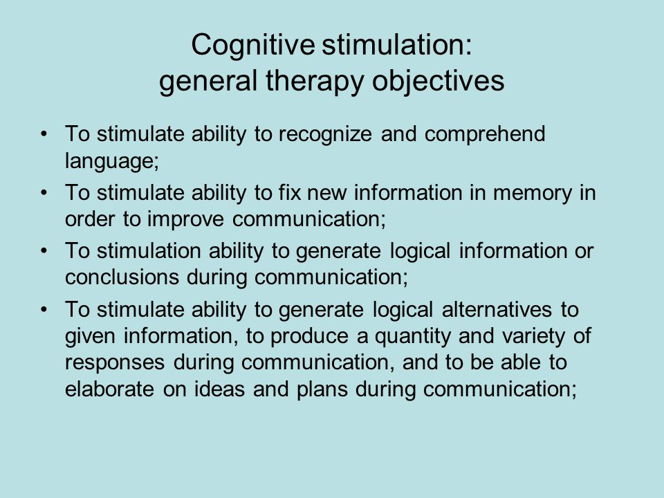 Cognitive stimulation: general therapy objectives To stimulate ability to recognize and comprehend language; To stimulate ability to fix new information in memory in order to improve communication; To stimulation ability to generate logical information or conclusions during communication; To stimulate ability to generate logical alternatives to given information, to produce a quantity and variety of responses during communication, and to be able to elaborate on ideas and plans during communication;
