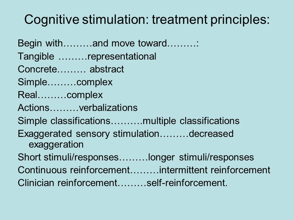 Cognitive stimulation: treatment principles: Begin with………and move toward………: Tangible ………representational Concrete……… abstract Simple………complex Real………complex Actions………verbalizations Simple classifications……….multiple classifications Exaggerated sensory stimulation………decreased exaggeration Short stimuli/responses………longer stimuli/responses Continuous reinforcement………intermittent reinforcement Clinician reinforcement………self-reinforcement.