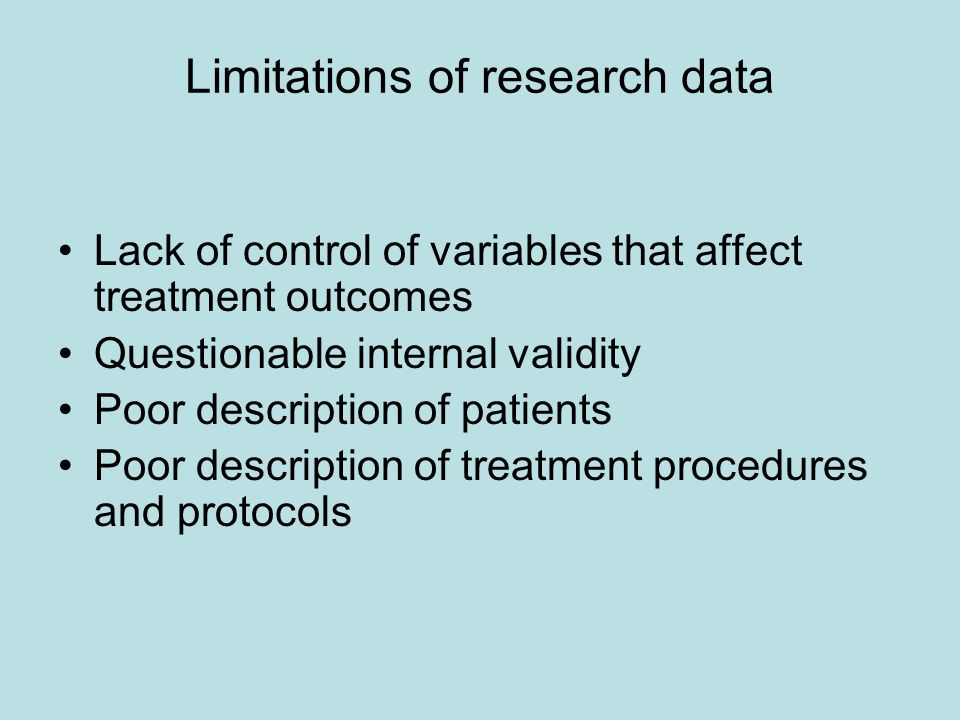 Limitations of research data Lack of control of variables that affect treatment outcomes Questionable internal validity Poor description of patients Poor description of treatment procedures and protocols