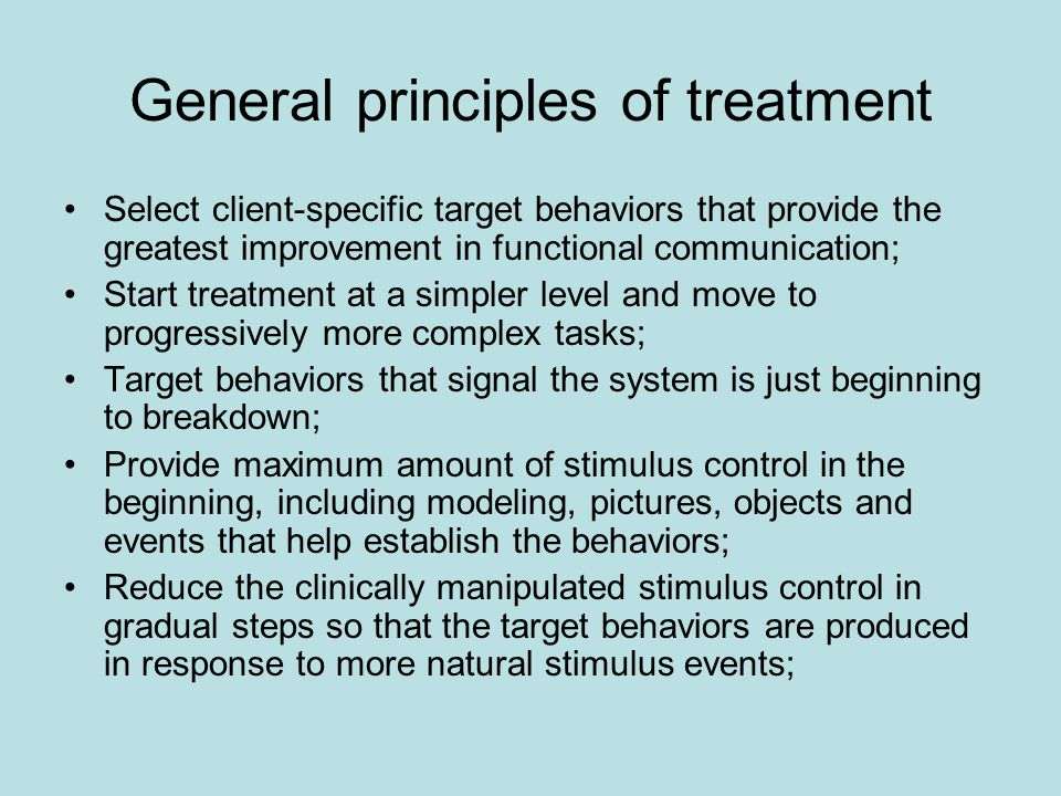 General principles of treatment Select client-specific target behaviors that provide the greatest improvement in functional communication; Start treatment at a simpler level and move to progressively more complex tasks; Target behaviors that signal the system is just beginning to breakdown; Provide maximum amount of stimulus control in the beginning, including modeling, pictures, objects and events that help establish the behaviors; Reduce the clinically manipulated stimulus control in gradual steps so that the target behaviors are produced in response to more natural stimulus events;