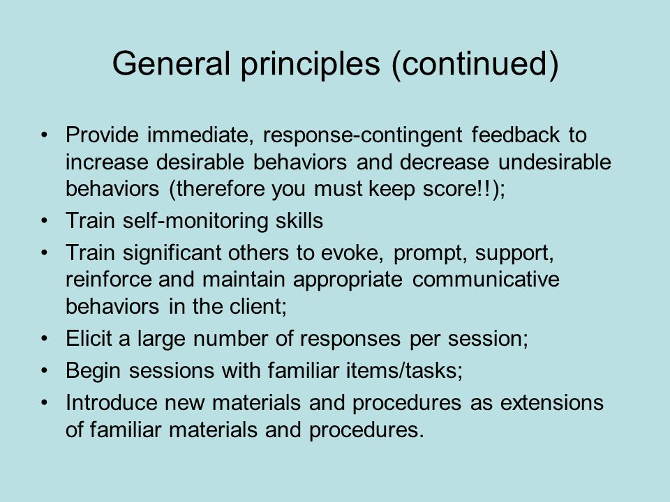 General principles (continued) Provide immediate, response-contingent feedback to increase desirable behaviors and decrease undesirable behaviors (therefore you must keep score!!); Train self-monitoring skills Train significant others to evoke, prompt, support, reinforce and maintain appropriate communicative behaviors in the client; Elicit a large number of responses per session; Begin sessions with familiar items/tasks; Introduce new materials and procedures as extensions of familiar materials and procedures.