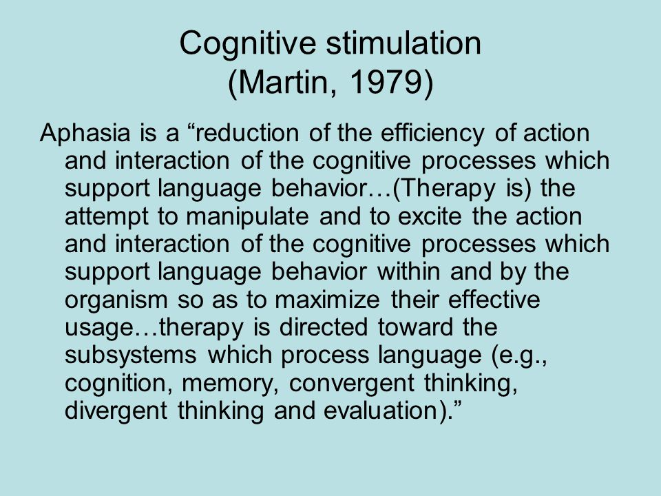 Cognitive stimulation (Martin, 1979) Aphasia is a reduction of the efficiency of action and interaction of the cognitive processes which support language behavior…(Therapy is) the attempt to manipulate and to excite the action and interaction of the cognitive processes which support language behavior within and by the organism so as to maximize their effective usage…therapy is directed toward the subsystems which process language (e.g., cognition, memory, convergent thinking, divergent thinking and evaluation).