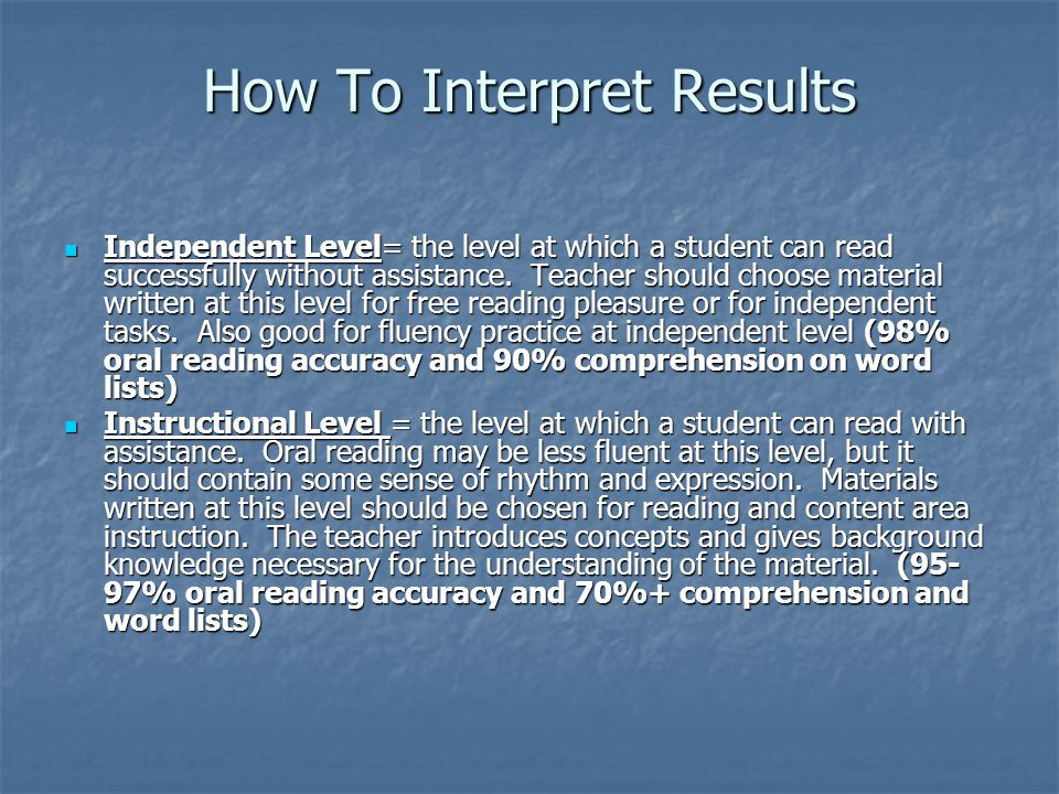 How To Interpret Results Independent Level= the level at which a student can read successfully without assistance.