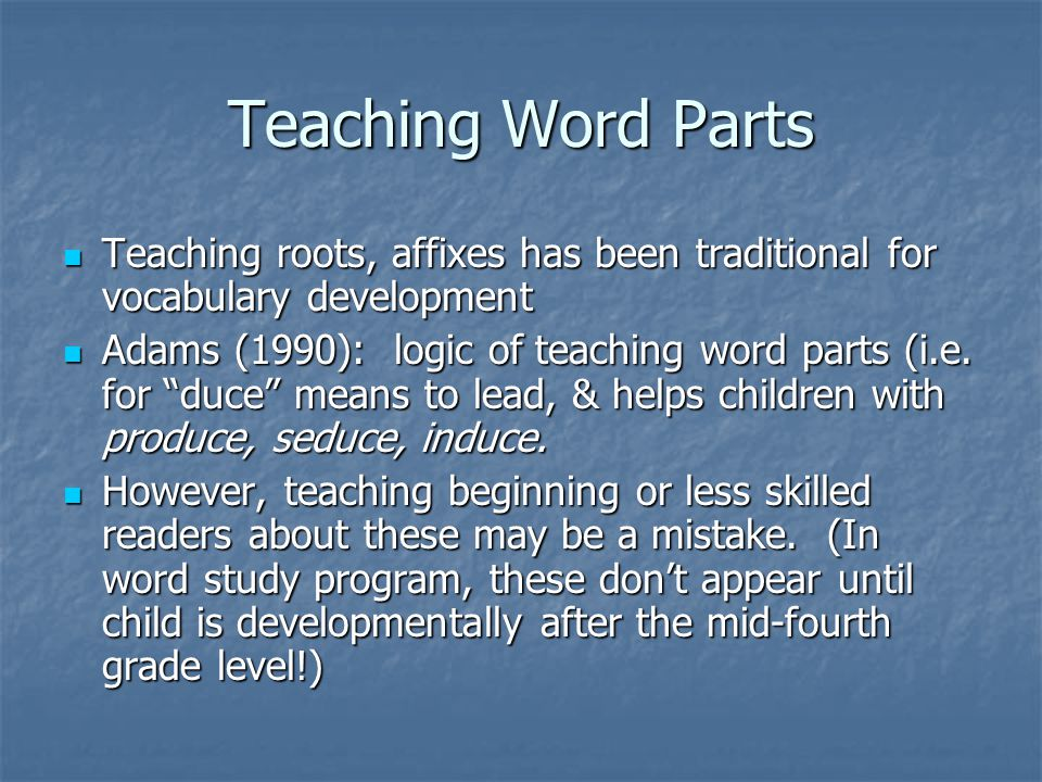 Teaching Word Parts Teaching roots, affixes has been traditional for vocabulary development Teaching roots, affixes has been traditional for vocabulary development Adams (1990): logic of teaching word parts (i.e.
