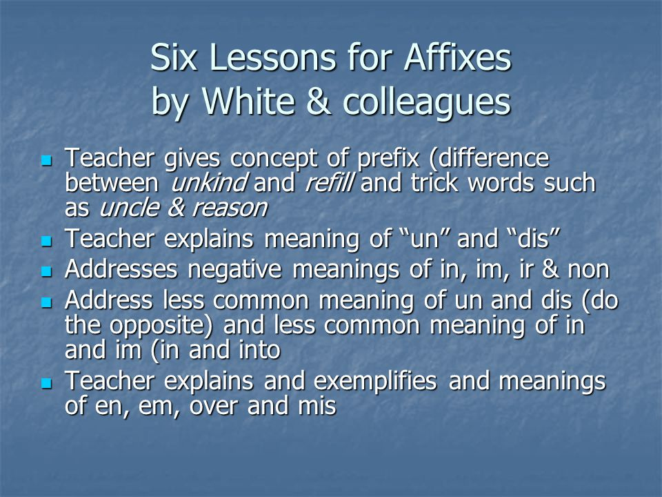Six Lessons for Affixes by White & colleagues Teacher gives concept of prefix (difference between unkind and refill and trick words such as uncle & reason Teacher gives concept of prefix (difference between unkind and refill and trick words such as uncle & reason Teacher explains meaning of un and dis Teacher explains meaning of un and dis Addresses negative meanings of in, im, ir & non Addresses negative meanings of in, im, ir & non Address less common meaning of un and dis (do the opposite) and less common meaning of in and im (in and into Address less common meaning of un and dis (do the opposite) and less common meaning of in and im (in and into Teacher explains and exemplifies and meanings of en, em, over and mis Teacher explains and exemplifies and meanings of en, em, over and mis
