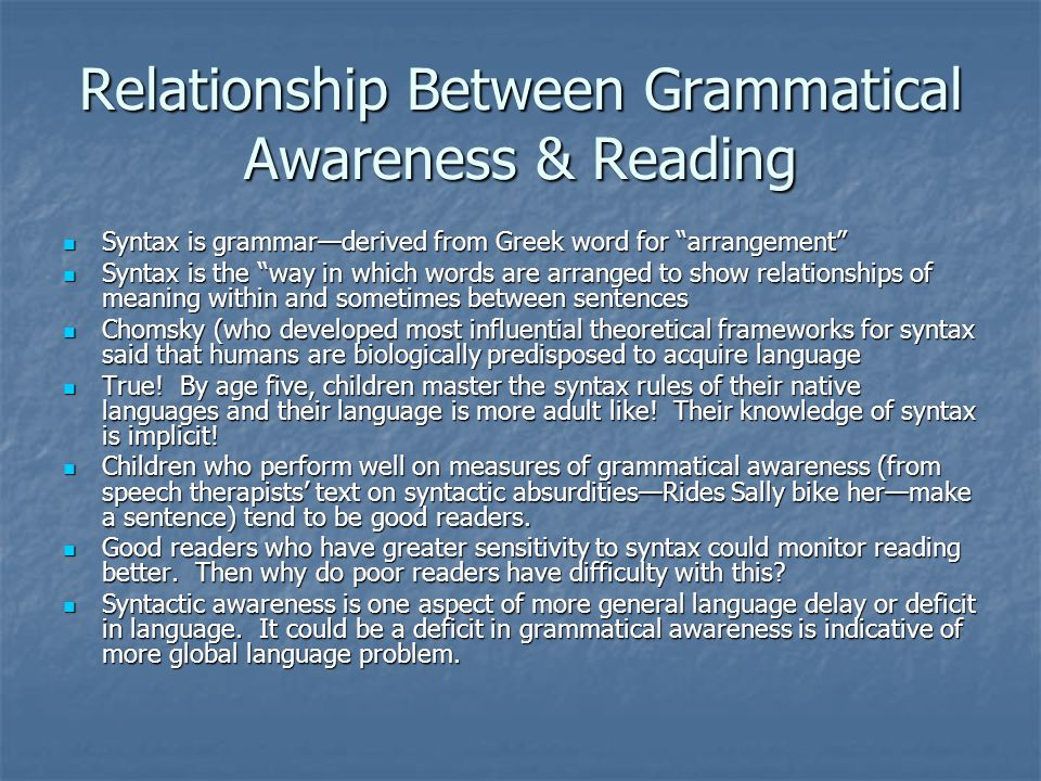 Relationship Between Grammatical Awareness & Reading Syntax is grammar—derived from Greek word for arrangement Syntax is grammar—derived from Greek word for arrangement Syntax is the way in which words are arranged to show relationships of meaning within and sometimes between sentences Syntax is the way in which words are arranged to show relationships of meaning within and sometimes between sentences Chomsky (who developed most influential theoretical frameworks for syntax said that humans are biologically predisposed to acquire language Chomsky (who developed most influential theoretical frameworks for syntax said that humans are biologically predisposed to acquire language True.