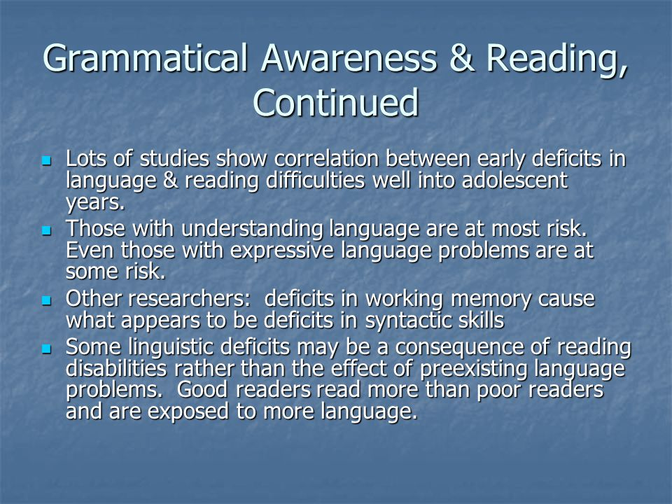 Grammatical Awareness & Reading, Continued Lots of studies show correlation between early deficits in language & reading difficulties well into adolescent years.