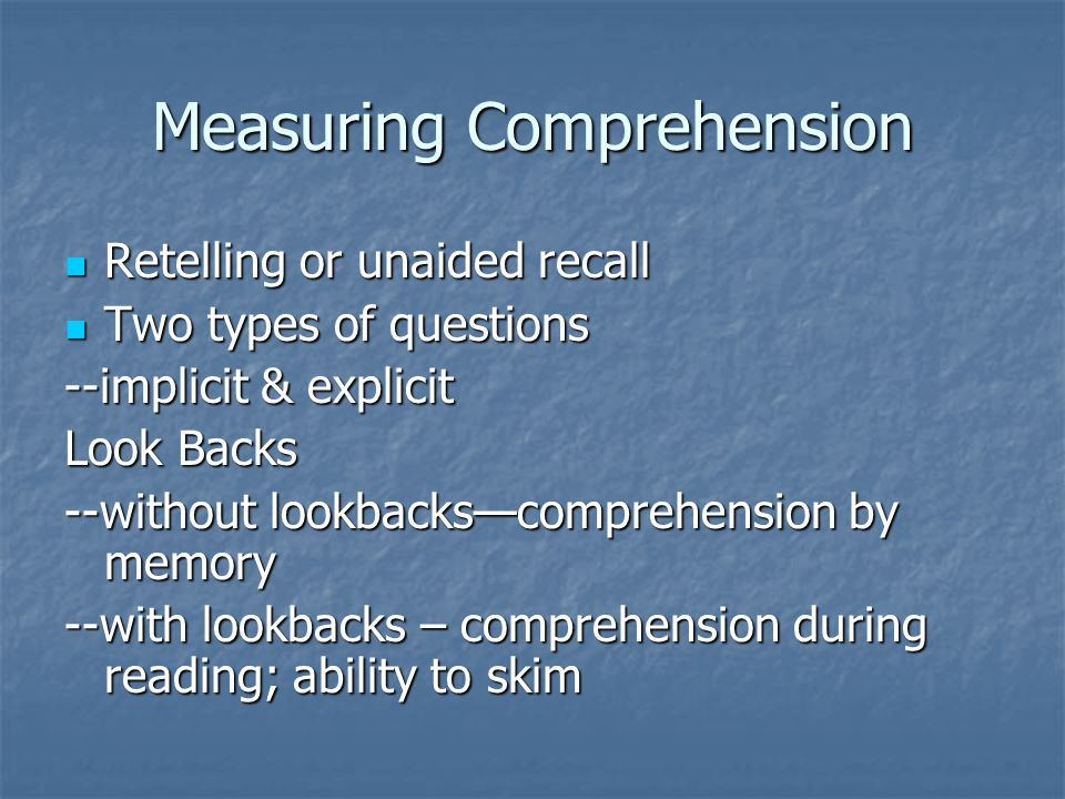 Measuring Comprehension Retelling or unaided recall Retelling or unaided recall Two types of questions Two types of questions --implicit & explicit Look Backs --without lookbacks—comprehension by memory --with lookbacks – comprehension during reading; ability to skim