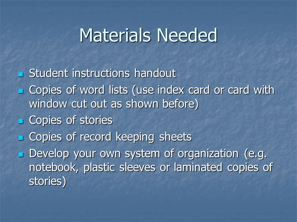 Materials Needed Student instructions handout Student instructions handout Copies of word lists (use index card or card with window cut out as shown before) Copies of word lists (use index card or card with window cut out as shown before) Copies of stories Copies of stories Copies of record keeping sheets Copies of record keeping sheets Develop your own system of organization (e.g.