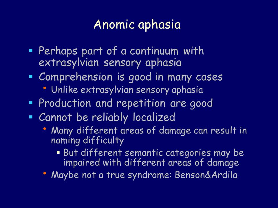 Anomic aphasia  Perhaps part of a continuum with extrasylvian sensory aphasia  Comprehension is good in many cases Unlike extrasylvian sensory aphasia  Production and repetition are good  Cannot be reliably localized Many different areas of damage can result in naming difficulty  But different semantic categories may be impaired with different areas of damage Maybe not a true syndrome: Benson&Ardila