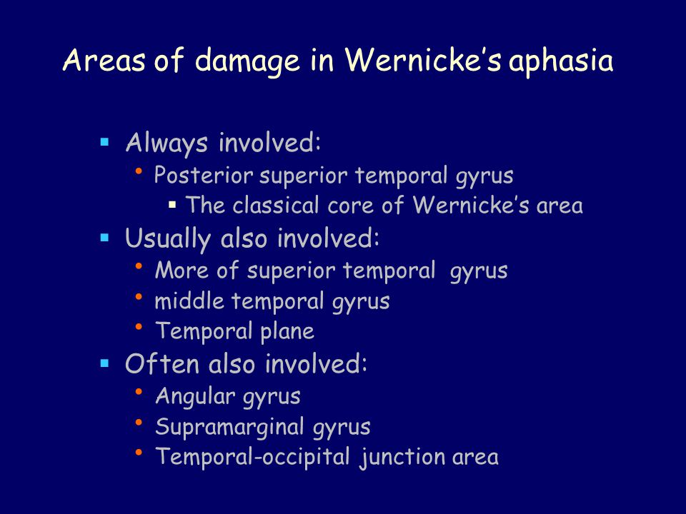 Areas of damage in Wernicke's aphasia  Always involved: Posterior superior temporal gyrus  The classical core of Wernicke's area  Usually also involved: More of superior temporal gyrus middle temporal gyrus Temporal plane  Often also involved: Angular gyrus Supramarginal gyrus Temporal-occipital junction area