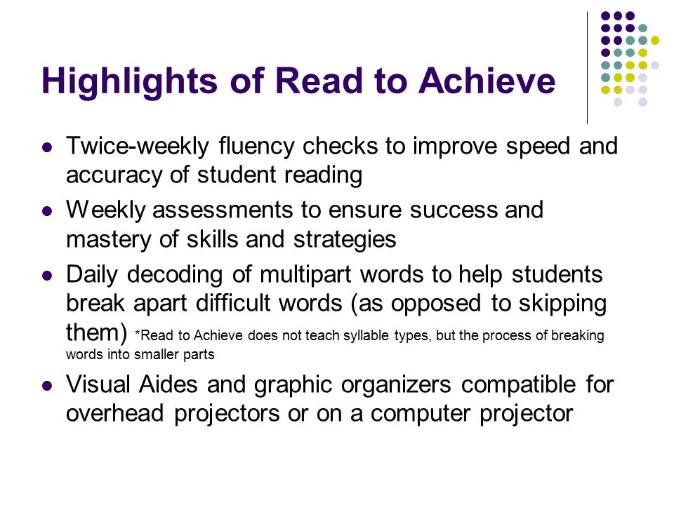 Highlights of Read to Achieve Twice-weekly fluency checks to improve speed and accuracy of student reading Weekly assessments to ensure success and ma