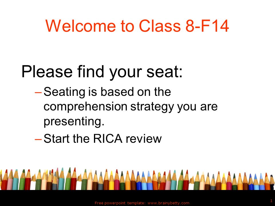 Free powerpoint template: www.brainybetty.com 1 Welcome to Class 8-F14 Please find your seat: –Seating is based on the comprehension strategy you are