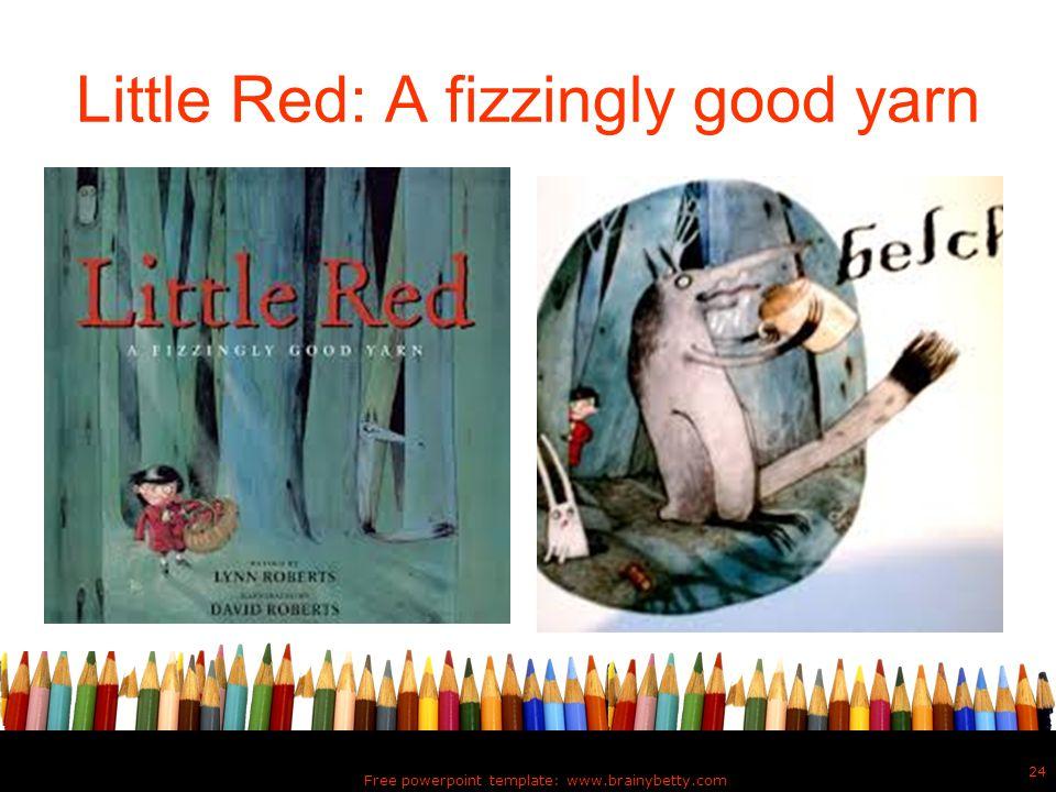 Little Red: A fizzingly good yarn Free powerpoint template: www.brainybetty.com 24