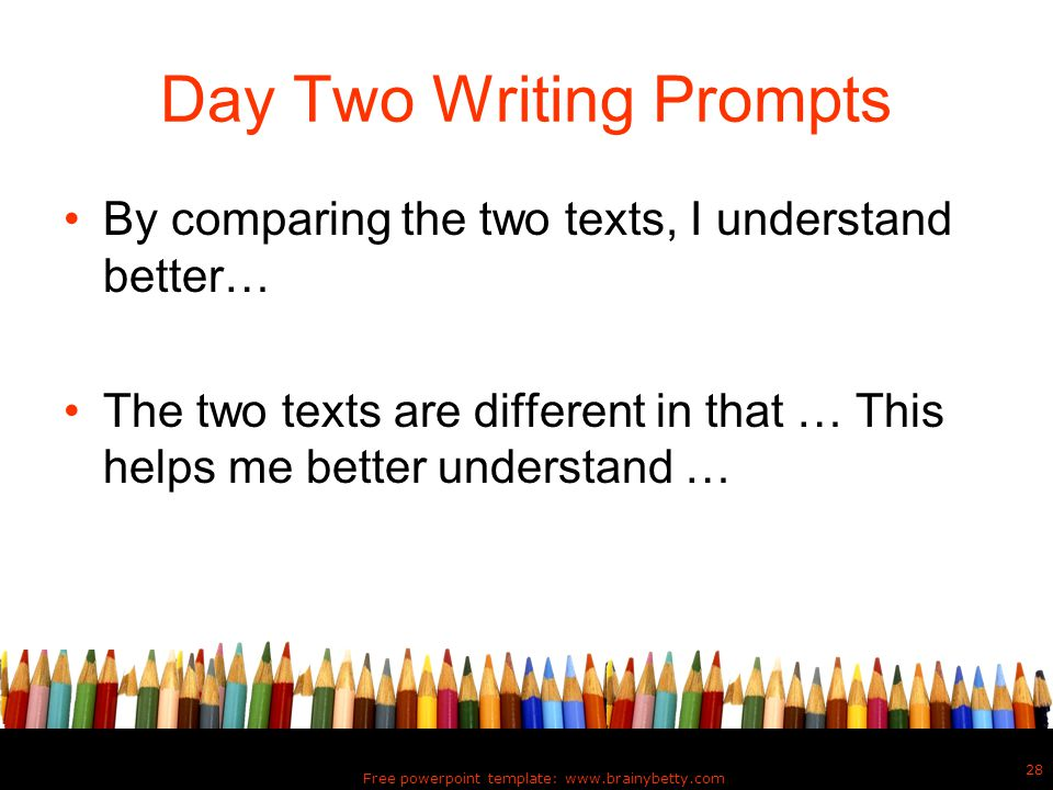 Day Two Writing Prompts By comparing the two texts, I understand better… The two texts are different in that … This helps me better understand … Free