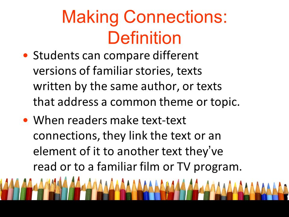 Making Connections: Definition Students can compare different versions of familiar stories, texts written by the same author, or texts that address a
