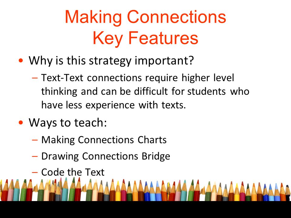 Making Connections Key Features Why is this strategy important? –Text-Text connections require higher level thinking and can be difficult for students