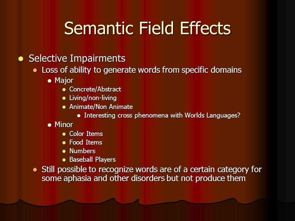 Semantic Field Effects Selective Impairments Selective Impairments Loss of ability to generate words from specific domains Loss of ability to generate words from specific domains Major Major Concrete/Abstract Concrete/Abstract Living/non-living Living/non-living Animate/Non Animate Animate/Non Animate Interesting cross phenomena with Worlds Languages.
