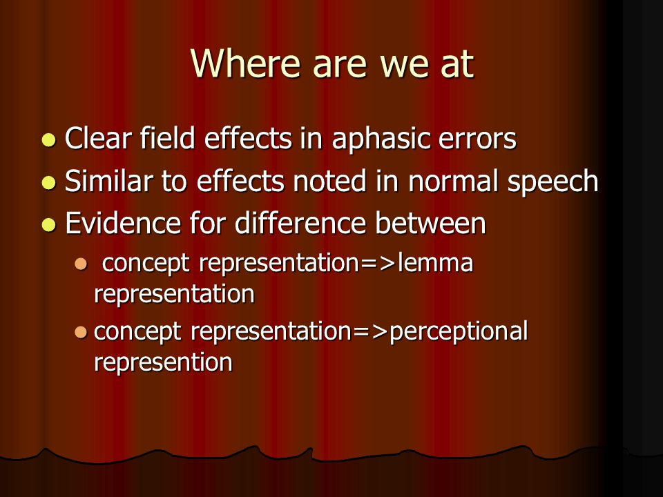 Where are we at Clear field effects in aphasic errors Clear field effects in aphasic errors Similar to effects noted in normal speech Similar to effects noted in normal speech Evidence for difference between Evidence for difference between concept representation=>lemma representation concept representation=>lemma representation concept representation=>perceptional represention concept representation=>perceptional represention