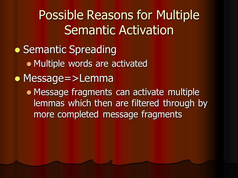 Possible Reasons for Multiple Semantic Activation Semantic Spreading Semantic Spreading Multiple words are activated Multiple words are activated Message=>Lemma Message=>Lemma Message fragments can activate multiple lemmas which then are filtered through by more completed message fragments Message fragments can activate multiple lemmas which then are filtered through by more completed message fragments