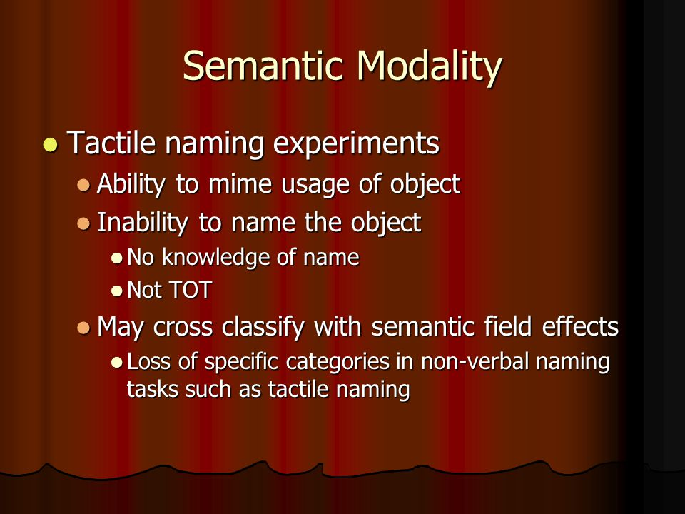 Semantic Modality Tactile naming experiments Tactile naming experiments Ability to mime usage of object Ability to mime usage of object Inability to name the object Inability to name the object No knowledge of name No knowledge of name Not TOT Not TOT May cross classify with semantic field effects May cross classify with semantic field effects Loss of specific categories in non-verbal naming tasks such as tactile naming Loss of specific categories in non-verbal naming tasks such as tactile naming