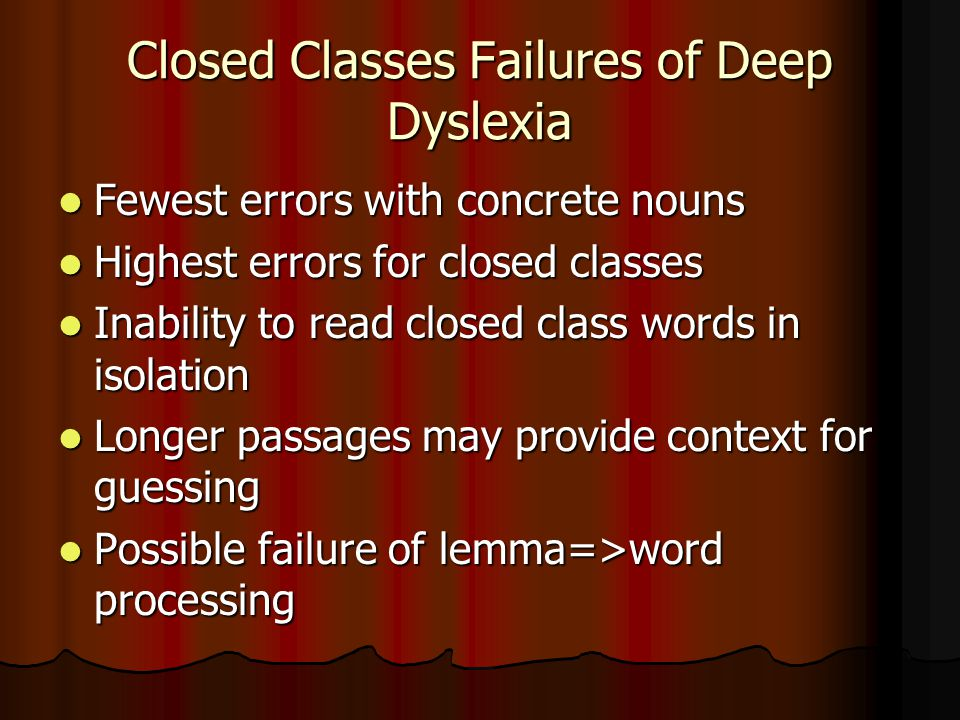 Closed Classes Failures of Deep Dyslexia Fewest errors with concrete nouns Fewest errors with concrete nouns Highest errors for closed classes Highest errors for closed classes Inability to read closed class words in isolation Inability to read closed class words in isolation Longer passages may provide context for guessing Longer passages may provide context for guessing Possible failure of lemma=>word processing Possible failure of lemma=>word processing