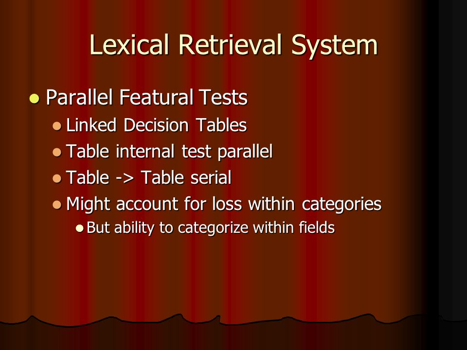 Lexical Retrieval System Parallel Featural Tests Parallel Featural Tests Linked Decision Tables Linked Decision Tables Table internal test parallel Table internal test parallel Table -> Table serial Table -> Table serial Might account for loss within categories Might account for loss within categories But ability to categorize within fields But ability to categorize within fields
