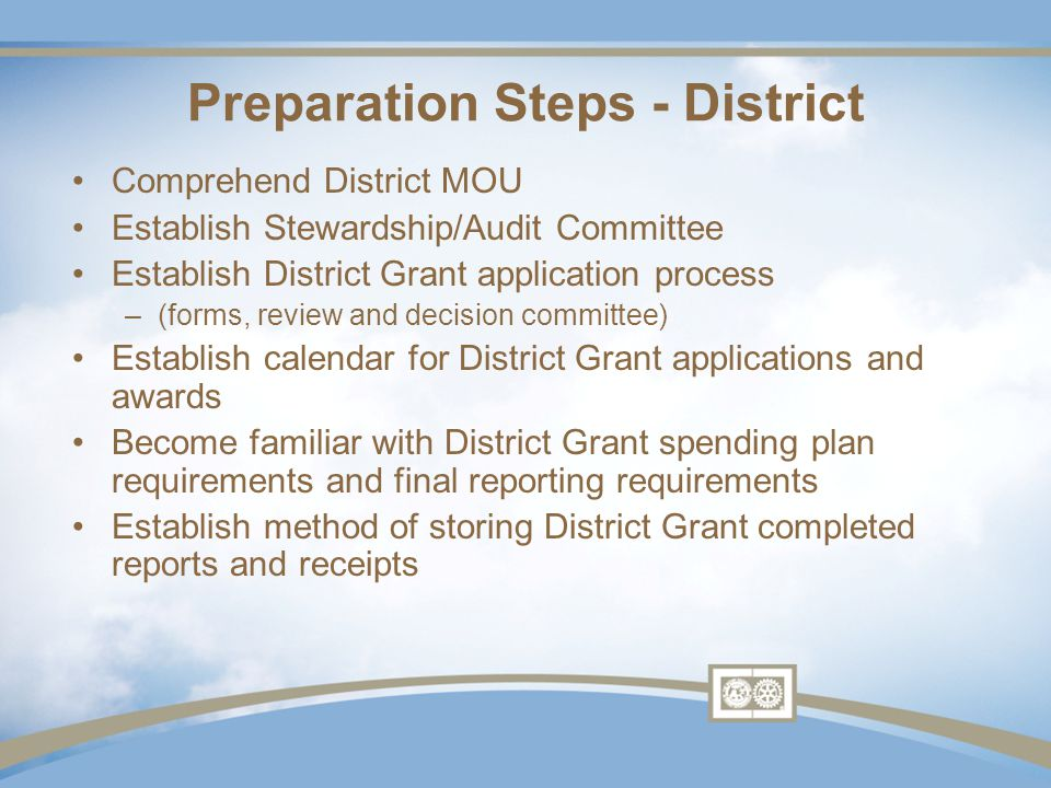 Comprehend District MOU Establish Stewardship/Audit Committee Establish District Grant application process –(forms, review and decision committee) Establish calendar for District Grant applications and awards Become familiar with District Grant spending plan requirements and final reporting requirements Establish method of storing District Grant completed reports and receipts Preparation Steps - District