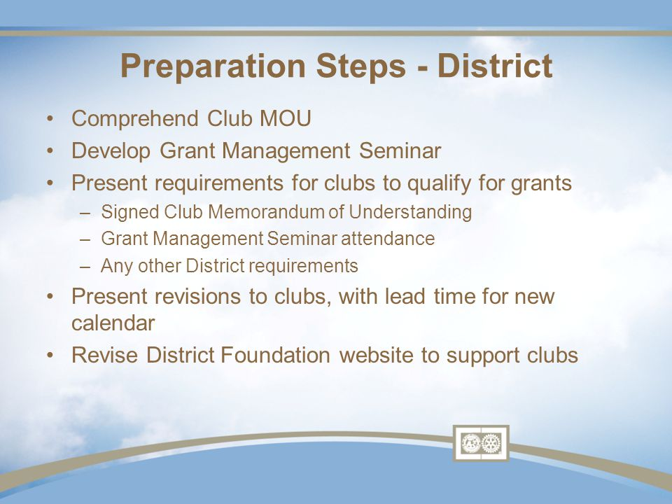 Comprehend Club MOU Develop Grant Management Seminar Present requirements for clubs to qualify for grants –Signed Club Memorandum of Understanding –Grant Management Seminar attendance –Any other District requirements Present revisions to clubs, with lead time for new calendar Revise District Foundation website to support clubs Preparation Steps - District