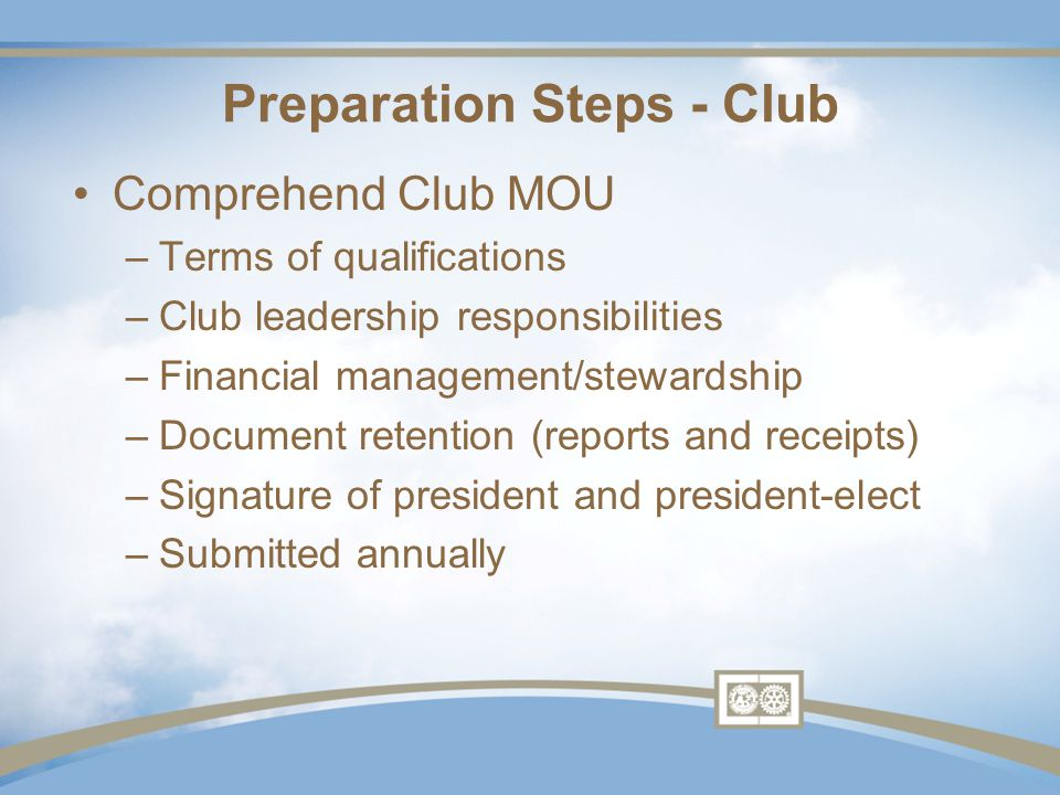 Comprehend Club MOU –Terms of qualifications –Club leadership responsibilities –Financial management/stewardship –Document retention (reports and receipts) –Signature of president and president-elect –Submitted annually Preparation Steps - Club