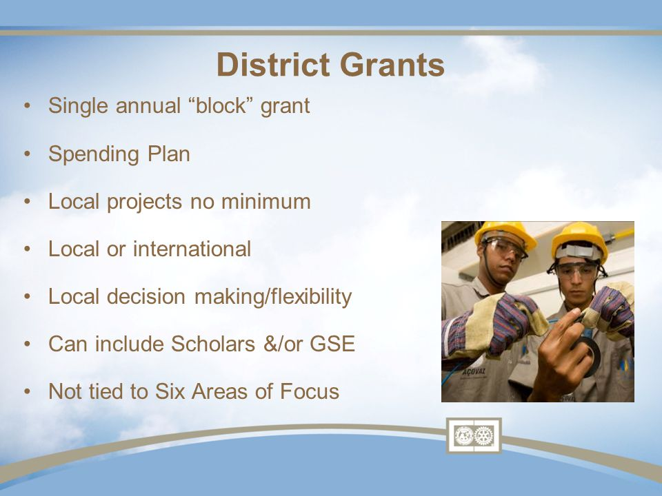 District Grants Single annual block grant Spending Plan Local projects no minimum Local or international Local decision making/flexibility Can include Scholars &/or GSE Not tied to Six Areas of Focus