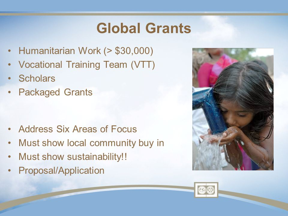 Global Grants Humanitarian Work (> $30,000) Vocational Training Team (VTT) Scholars Packaged Grants Address Six Areas of Focus Must show local community buy in Must show sustainability!.