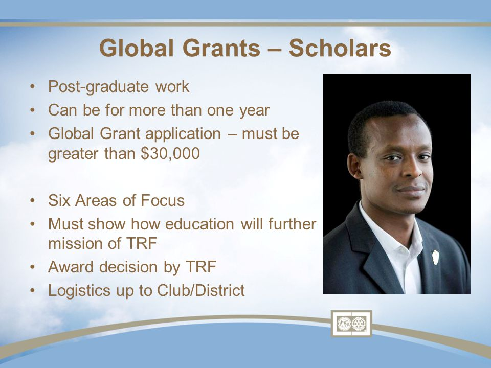 Global Grants – Vocational Training Teams Have a mission, often skill or knowledge transfer Can have more than one Rotarian Does not require 30 days More than one trip allowed Must address one or more of Six Areas of Focus Must show sustainability!.