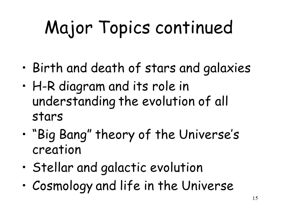 15 Major Topics continued Birth and death of stars and galaxies H-R diagram and its role in understanding the evolution of all stars Big Bang theory of the Universe's creation Stellar and galactic evolution Cosmology and life in the Universe