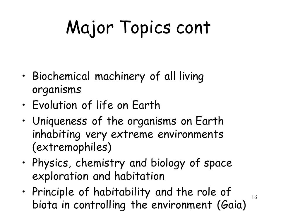16 Major Topics cont Biochemical machinery of all living organisms Evolution of life on Earth Uniqueness of the organisms on Earth inhabiting very extreme environments (extremophiles) Physics, chemistry and biology of space exploration and habitation Principle of habitability and the role of biota in controlling the environment (Gaia)