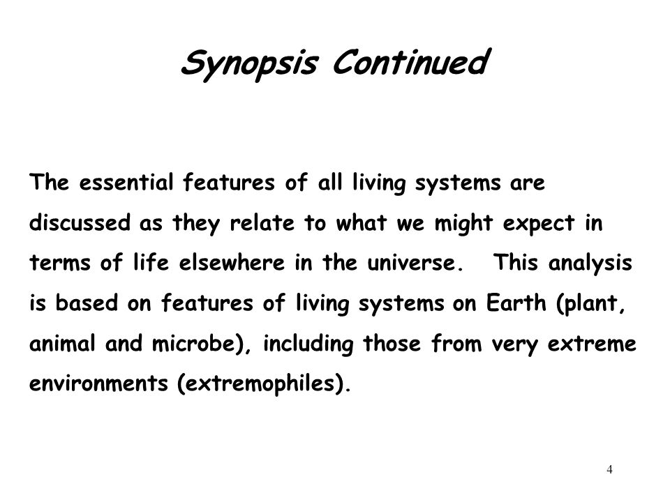 4 Synopsis Continued The essential features of all living systems are discussed as they relate to what we might expect in terms of life elsewhere in the universe.