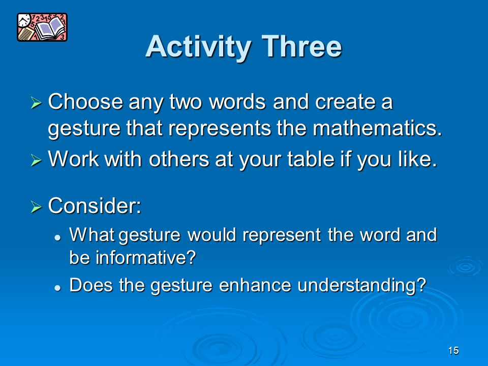 15 Activity Three  Choose any two words and create a gesture that represents the mathematics.  Work with others at your table if you like.  Conside