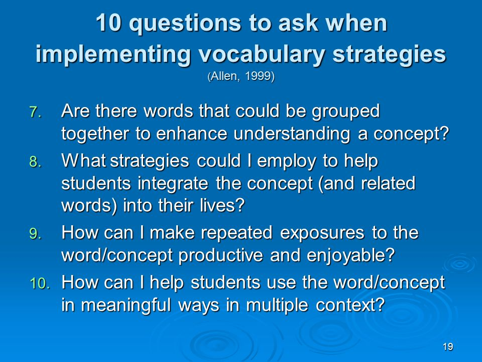 19 10 questions to ask when implementing vocabulary strategies ( Allen, 1999) 7. Are there words that could be grouped together to enhance understandi