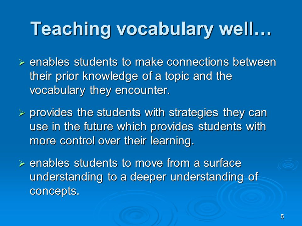 5 Teaching vocabulary well…  enables students to make connections between their prior knowledge of a topic and the vocabulary they encounter.  provi