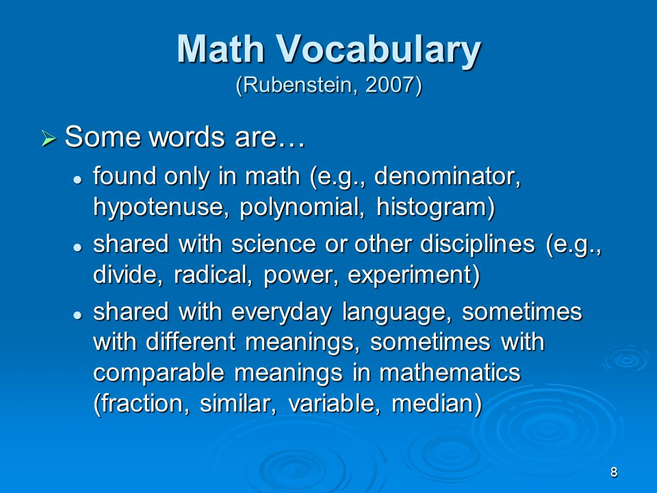 8 Math Vocabulary (Rubenstein, 2007)  Some words are… found only in math (e.g., denominator, hypotenuse, polynomial, histogram) found only in math (e.g., denominator, hypotenuse, polynomial, histogram) shared with science or other disciplines (e.g., divide, radical, power, experiment) shared with science or other disciplines (e.g., divide, radical, power, experiment) shared with everyday language, sometimes with different meanings, sometimes with comparable meanings in mathematics (fraction, similar, variable, median) shared with everyday language, sometimes with different meanings, sometimes with comparable meanings in mathematics (fraction, similar, variable, median)