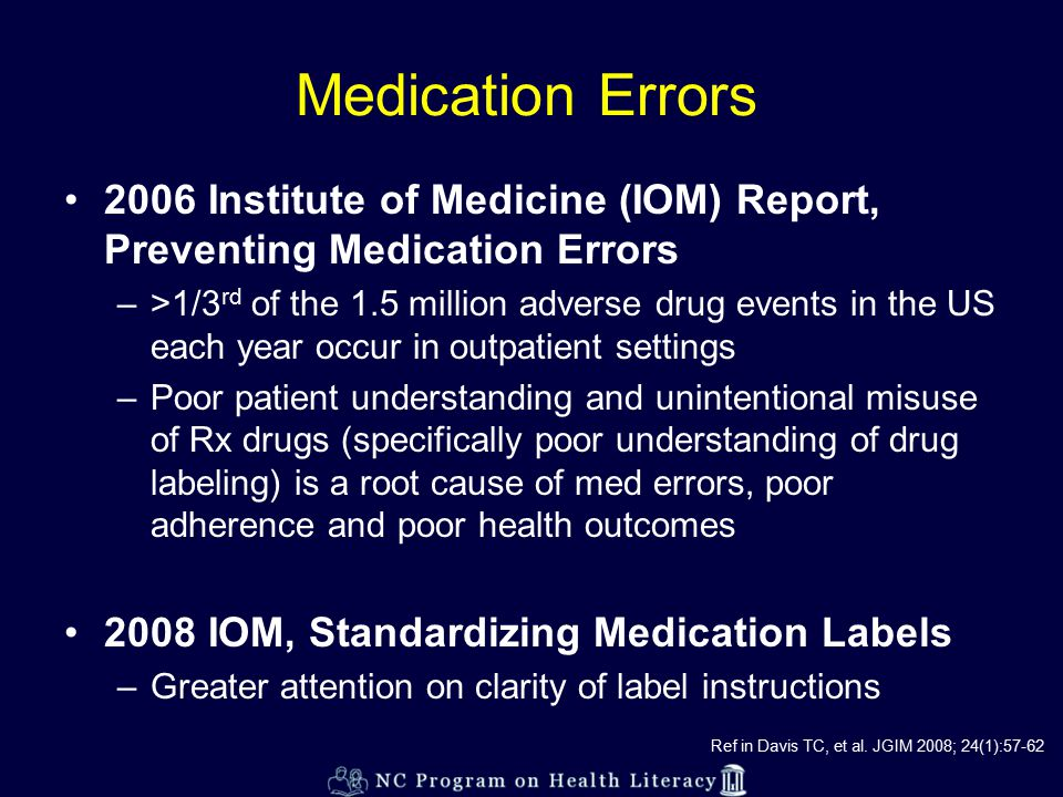 Medication Errors 2006 Institute of Medicine (IOM) Report, Preventing Medication Errors –>1/3 rd of the 1.5 million adverse drug events in the US each year occur in outpatient settings –Poor patient understanding and unintentional misuse of Rx drugs (specifically poor understanding of drug labeling) is a root cause of med errors, poor adherence and poor health outcomes 2008 IOM, Standardizing Medication Labels –Greater attention on clarity of label instructions Ref in Davis TC, et al.