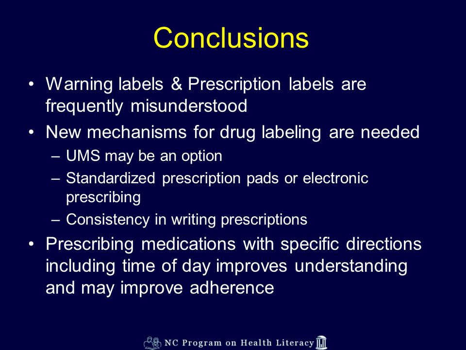 Conclusions Warning labels & Prescription labels are frequently misunderstood New mechanisms for drug labeling are needed –UMS may be an option –Standardized prescription pads or electronic prescribing –Consistency in writing prescriptions Prescribing medications with specific directions including time of day improves understanding and may improve adherence